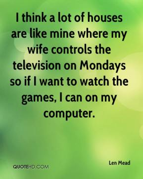 Len Mead  - I think a lot of houses are like mine where my wife controls the television on Mondays so if I want to watch the games, I can on my computer.