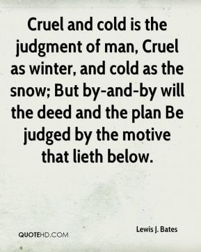 Lewis J. Bates - Cruel and cold is the judgment of man, Cruel as winter, and cold as the snow; But by-and-by will the deed and the plan Be judged by the motive that lieth below.