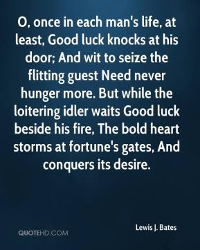 Lewis J. Bates - O, once in each man's life, at least, Good luck knocks at his door; And wit to seize the flitting guest Need never hunger more. But while the loitering idler waits Good luck beside his fire, The bold heart storms at fortune's gates, And conquers its desire.