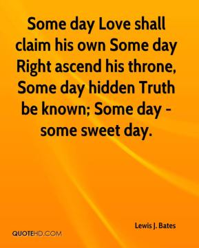 Some day Love shall claim his own Some day Right ascend his throne, Some day hidden Truth be known; Some day - some sweet day.