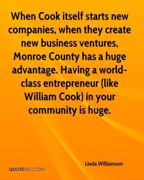 Linda Williamson  - When Cook itself starts new companies, when they create new business ventures, Monroe County has a huge advantage. Having a world-class entrepreneur (like William Cook) in your community is huge.