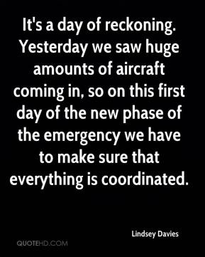 Lindsey Davies  - It's a day of reckoning. Yesterday we saw huge amounts of aircraft coming in, so on this first day of the new phase of the emergency we have to make sure that everything is coordinated.
