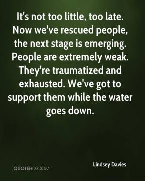 Lindsey Davies  - It's not too little, too late. Now we've rescued people, the next stage is emerging. People are extremely weak. They're traumatized and exhausted. We've got to support them while the water goes down.
