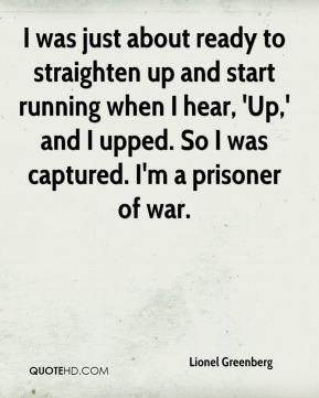 Lionel Greenberg  - I was just about ready to straighten up and start running when I hear, 'Up,' and I upped. So I was captured. I'm a prisoner of war.