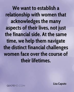 Lisa Caputo  - We want to establish a relationship with women that acknowledges the many aspects of their lives, not just the financial side. At the same time, we help them navigate the distinct financial challenges women face over the course of their lifetimes.