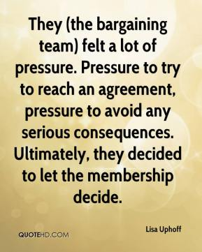 Lisa Uphoff  - They (the bargaining team) felt a lot of pressure. Pressure to try to reach an agreement, pressure to avoid any serious consequences. Ultimately, they decided to let the membership decide.