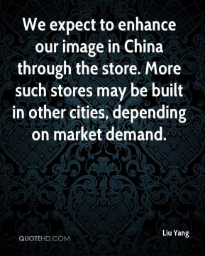 Liu Yang  - We expect to enhance our image in China through the store. More such stores may be built in other cities, depending on market demand.