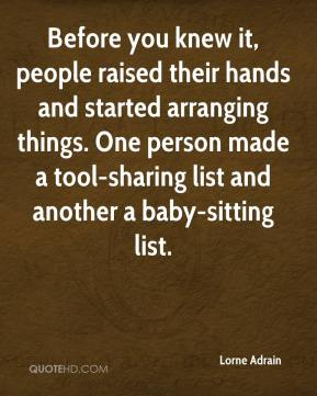Lorne Adrain  - Before you knew it, people raised their hands and started arranging things. One person made a tool-sharing list and another a baby-sitting list.