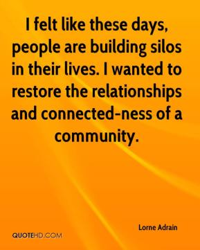 Lorne Adrain  - I felt like these days, people are building silos in their lives. I wanted to restore the relationships and connected-ness of a community.