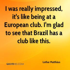Lothar Matthäus  - I was really impressed, it's like being at a European club. I'm glad to see that Brazil has a club like this.