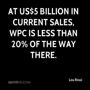 Lou Rossi  - At US$5 billion in current sales, WPC is less than 20% of the way there.