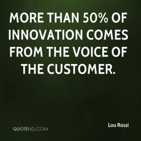 Lou Rossi  - More than 50% of innovation comes from the voice of the customer.