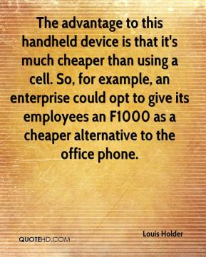 Louis Holder  - The advantage to this handheld device is that it's much cheaper than using a cell. So, for example, an enterprise could opt to give its employees an F1000 as a cheaper alternative to the office phone.