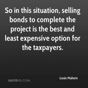 Louis Mahern  - So in this situation, selling bonds to complete the project is the best and least expensive option for the taxpayers.