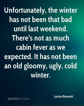 Unfortunately, the winter has not been that bad until last weekend. There's not as much cabin fever as we expected. It has not been an old gloomy, ugly, cold winter.