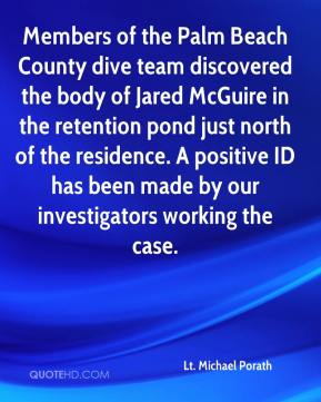 Lt. Michael Porath  - Members of the Palm Beach County dive team discovered the body of Jared McGuire in the retention pond just north of the residence. A positive ID has been made by our investigators working the case.