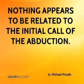 Lt. Michael Porath  - Nothing appears to be related to the initial call of the abduction.