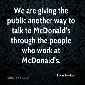 Lucas Benitez  - We are giving the public another way to talk to McDonald's through the people who work at McDonald's.