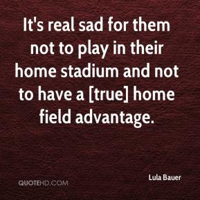 Lula Bauer  - It's real sad for them not to play in their home stadium and not to have a [true] home field advantage.
