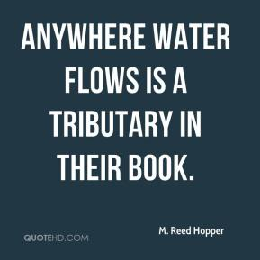 M. Reed Hopper  - Anywhere water flows is a tributary in their book.