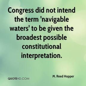 M. Reed Hopper  - Congress did not intend the term 'navigable waters' to be given the broadest possible constitutional interpretation.