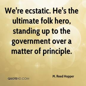M. Reed Hopper  - We're ecstatic. He's the ultimate folk hero, standing up to the government over a matter of principle.