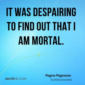 It was despairing to find out that I am mortal.