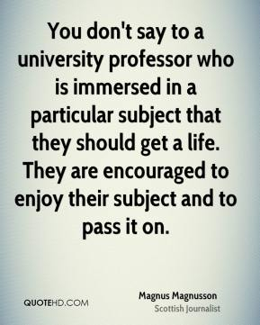 You don't say to a university professor who is immersed in a particular subject that they should get a life. They are encouraged to enjoy their subject and to pass it on.