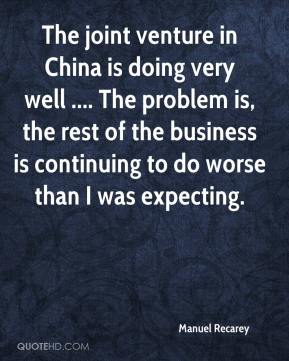 Manuel Recarey  - The joint venture in China is doing very well .... The problem is, the rest of the business is continuing to do worse than I was expecting.