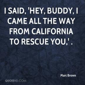 Marc Brown  - I said, 'Hey, buddy, I came all the way from California to rescue you,' .