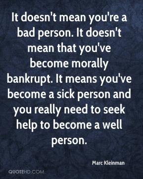 Marc Kleinman  - It doesn't mean you're a bad person. It doesn't mean that you've become morally bankrupt. It means you've become a sick person and you really need to seek help to become a well person.