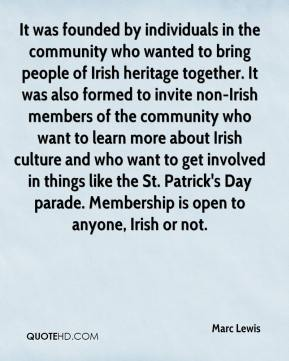 Marc Lewis  - It was founded by individuals in the community who wanted to bring people of Irish heritage together. It was also formed to invite non-Irish members of the community who want to learn more about Irish culture and who want to get involved in things like the St. Patrick's Day parade. Membership is open to anyone, Irish or not.