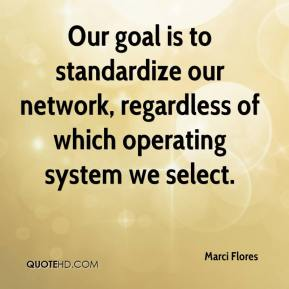 Marci Flores  - Our goal is to standardize our network, regardless of which operating system we select.