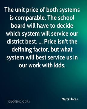 Marci Flores  - The unit price of both systems is comparable. The school board will have to decide which system will service our district best. ... Price isn't the defining factor, but what system will best service us in our work with kids.