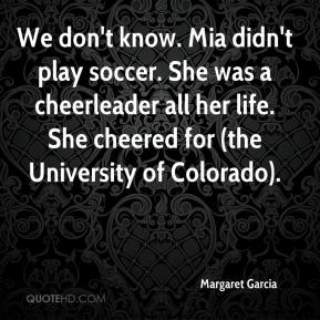 Margaret Garcia  - We don't know. Mia didn't play soccer. She was a cheerleader all her life. She cheered for (the University of Colorado).
