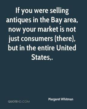 Margaret Whitman  - If you were selling antiques in the Bay area, now your market is not just consumers (there), but in the entire United States.