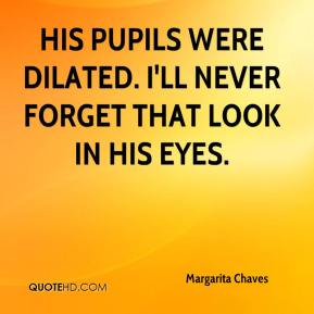 Margarita Chaves  - His pupils were dilated. I'll never forget that look in his eyes.