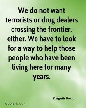 Margarita Romo  - We do not want terrorists or drug dealers crossing the frontier, either. We have to look for a way to help those people who have been living here for many years.