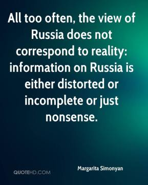 Margarita Simonyan  - All too often, the view of Russia does not correspond to reality: information on Russia is either distorted or incomplete or just nonsense.