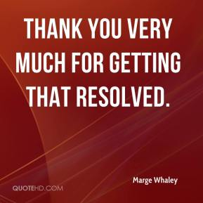 Marge Whaley  - Thank you very much for getting that resolved.