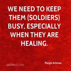 Margie Achman  - We need to keep them (soldiers) busy, especially when they are healing.