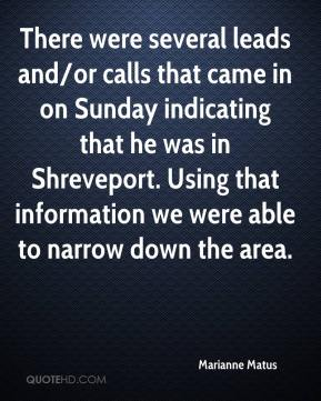 Marianne Matus  - There were several leads and/or calls that came in on Sunday indicating that he was in Shreveport. Using that information we were able to narrow down the area.