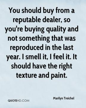 Marilyn Treichel  - You should buy from a reputable dealer, so you're buying quality and not something that was reproduced in the last year. I smell it, I feel it. It should have the right texture and paint.
