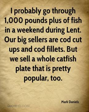 Mark Daniels  - I probably go through 1,000 pounds plus of fish in a weekend during Lent. Our big sellers are cod cut ups and cod fillets. But we sell a whole catfish plate that is pretty popular, too.