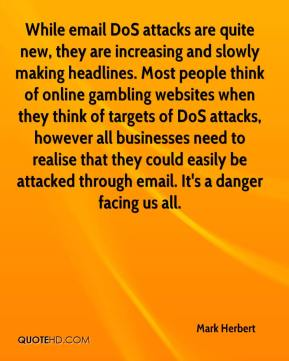 Mark Herbert  - While email DoS attacks are quite new, they are increasing and slowly making headlines. Most people think of online gambling websites when they think of targets of DoS attacks, however all businesses need to realise that they could easily be attacked through email. It's a danger facing us all.