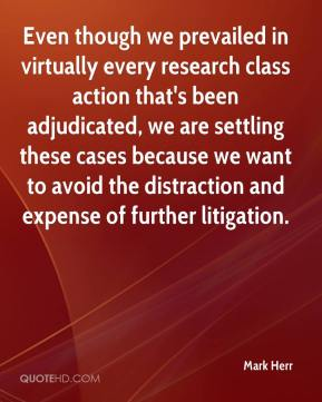 Mark Herr  - Even though we prevailed in virtually every research class action that's been adjudicated, we are settling these cases because we want to avoid the distraction and expense of further litigation.