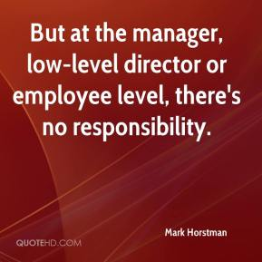 But at the manager, low-level director or employee level, there's no responsibility.