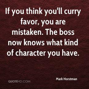 Mark Horstman  - If you think you'll curry favor, you are mistaken. The boss now knows what kind of character you have.