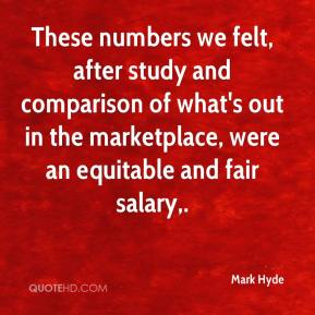 Mark Hyde  - These numbers we felt, after study and comparison of what's out in the marketplace, were an equitable and fair salary.
