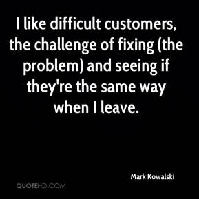Mark Kowalski  - I like difficult customers, the challenge of fixing (the problem) and seeing if they're the same way when I leave.